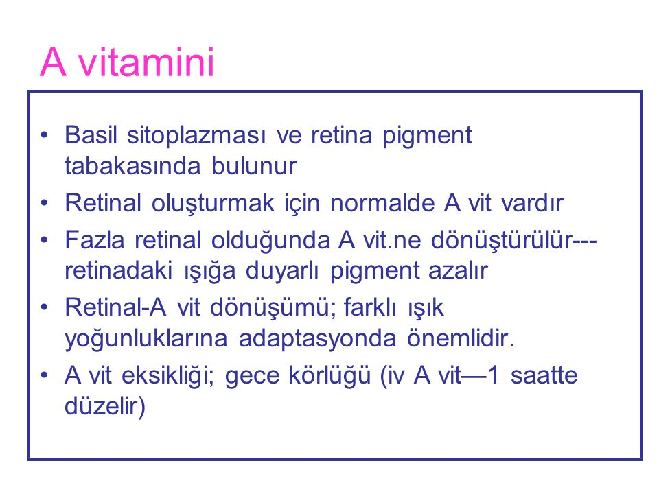 A vitamini •Basil sitoplazması ve retina pigment tabakasında bulunur •Retinal oluşturmak için normalde A vit vardır •Fazla retinal olduğunda A vit.ne
