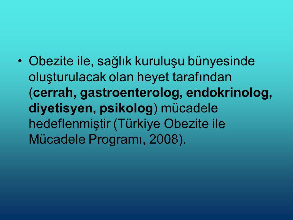 •Obezite ile, sağlık kuruluşu bünyesinde oluşturulacak olan heyet tarafından (cerrah, gastroenterolog, endokrinolog, diyetisyen, psikolog) mücadele hedeflenmiştir (Türkiye Obezite ile Mücadele Programı, 2008).