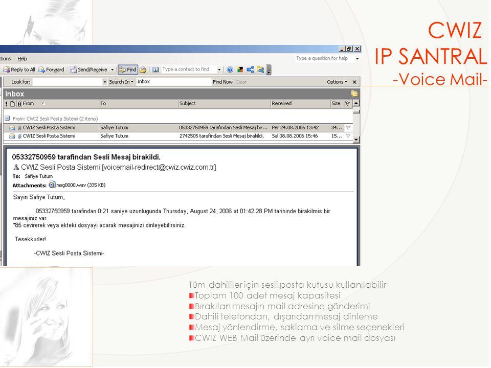 CWIZ IP SANTRAL -Voice Mail- Tüm dahililer için sesli posta kutusu kullanılabilir Toplam 100 adet mesaj kapasitesi Bırakılan mesajın mail adresine gönderimi Dahili telefondan, dışarıdan mesaj dinleme Mesaj yönlendirme, saklama ve silme seçenekleri CWIZ WEB Mail üzerinde ayrı voice mail dosyası
