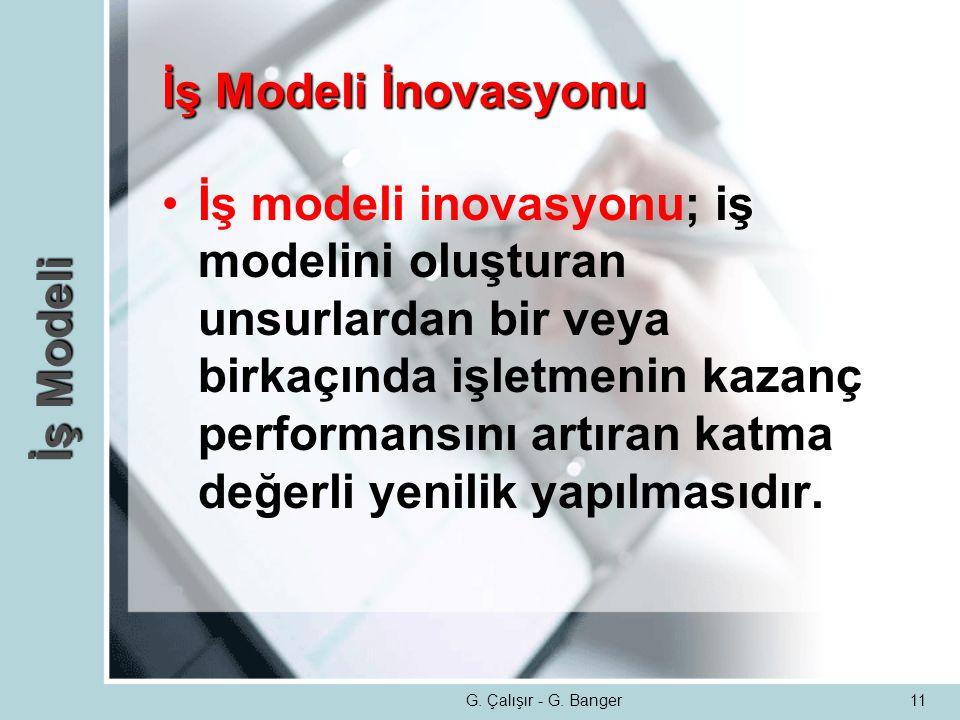G. Çalışır - G. Banger11 İş Modeli İnovasyonu •İş modeli inovasyonu; iş modelini oluşturan unsurlardan bir veya birkaçında işletmenin kazanç performan