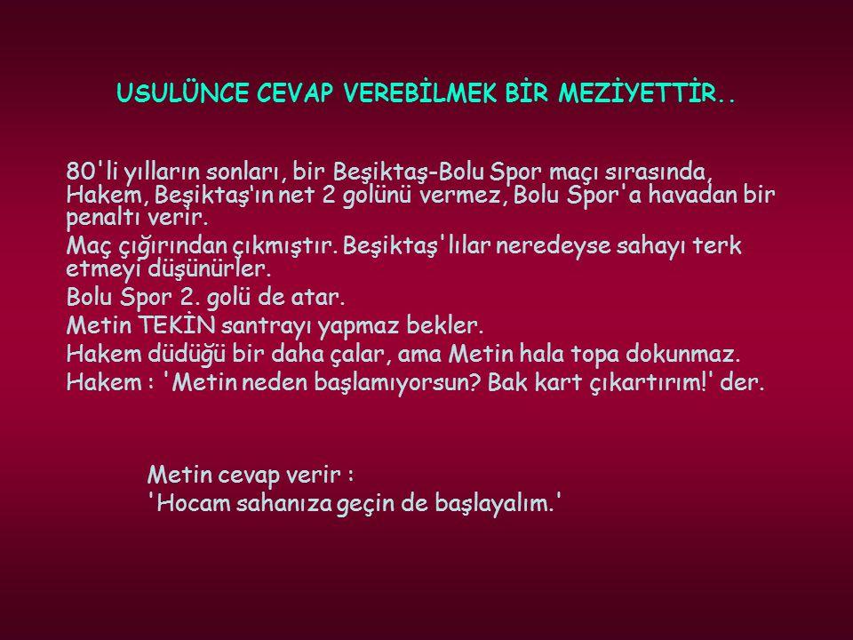 USULÜNCE CEVAP VEREBİLMEK BİR MEZİYETTİR.. 80'li yılların sonları, bir Beşiktaş-Bolu Spor maçı sırasında, Hakem, Beşiktaş'ın net 2 golünü vermez, Bolu