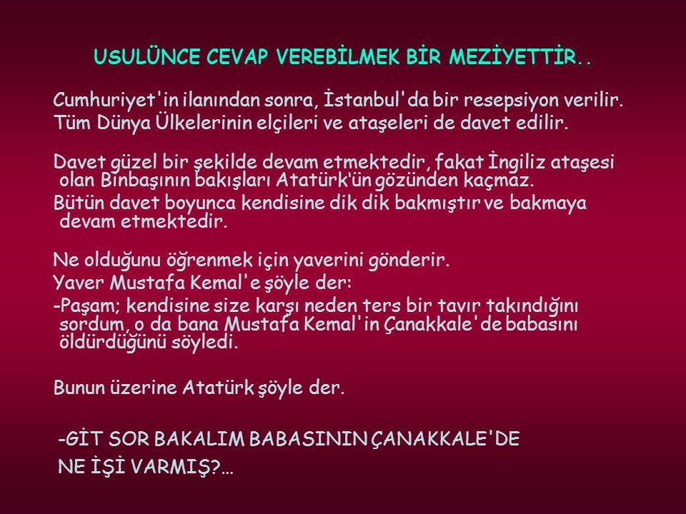 USULÜNCE CEVAP VEREBİLMEK BİR MEZİYETTİR.. Cumhuriyet'in ilanından sonra, İstanbul'da bir resepsiyon verilir. Tüm Dünya Ülkelerinin elçileri ve ataşel