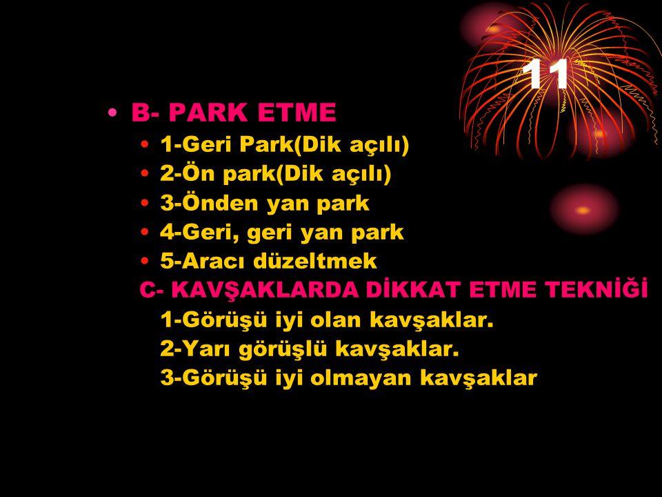 11 •B- PARK ETME •1-Geri Park(Dik açılı) •2-Ön park(Dik açılı) •3-Önden yan park •4-Geri, geri yan park •5-Aracı düzeltmek C- KAVŞAKLARDA DİKKAT ETME