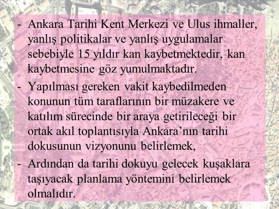 - Kamuoyuna yansıyan açıklamalar kent yöneticilerinin Ankara'nın Tarihi Dokusunu, yani Ankara'nın hazinesini tarihten kopuk, kent kimliği düşünülmeden