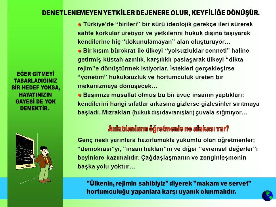 ● ● Türkiye'de birileri bir sürü ideolojik gerekçe ileri sürerek sahte korkular üretiyor ve yetkilerini hukuk dışına taşıyarak kendilerine hiç dokunulamayan alan oluşturuyor… ● ● Bir kısım bürokrat ile ülkeyi yolsuzluklar cenneti haline getirmiş küstah azınlık, karşılıklı paslaşarak ülkeyi dikta rejim e dönüştürmek istiyorlar.