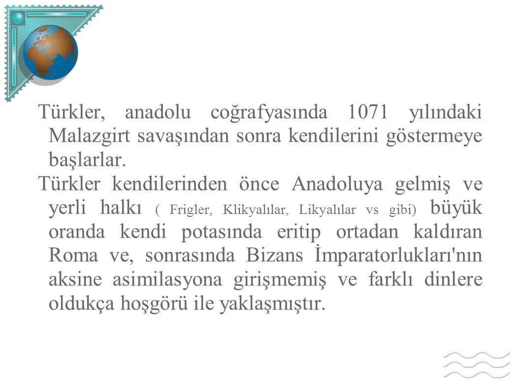 Türkler, anadolu coğrafyasında 1071 yılındaki Malazgirt savaşından sonra kendilerini göstermeye başlarlar. Türkler kendilerinden önce Anadoluya gelmiş