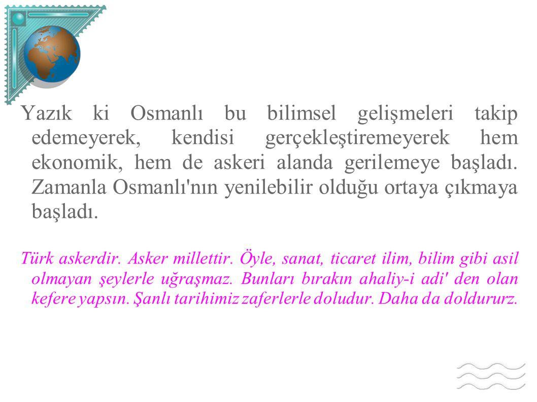 Yazık ki Osmanlı bu bilimsel gelişmeleri takip edemeyerek, kendisi gerçekleştiremeyerek hem ekonomik, hem de askeri alanda gerilemeye başladı. Zamanla
