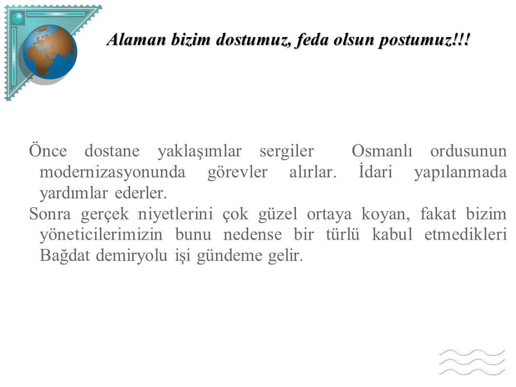 Alaman bizim dostumuz, feda olsun postumuz!!! Önce dostane yaklaşımlar sergiler Osmanlı ordusunun modernizasyonunda görevler alırlar. İdari yapılanmad
