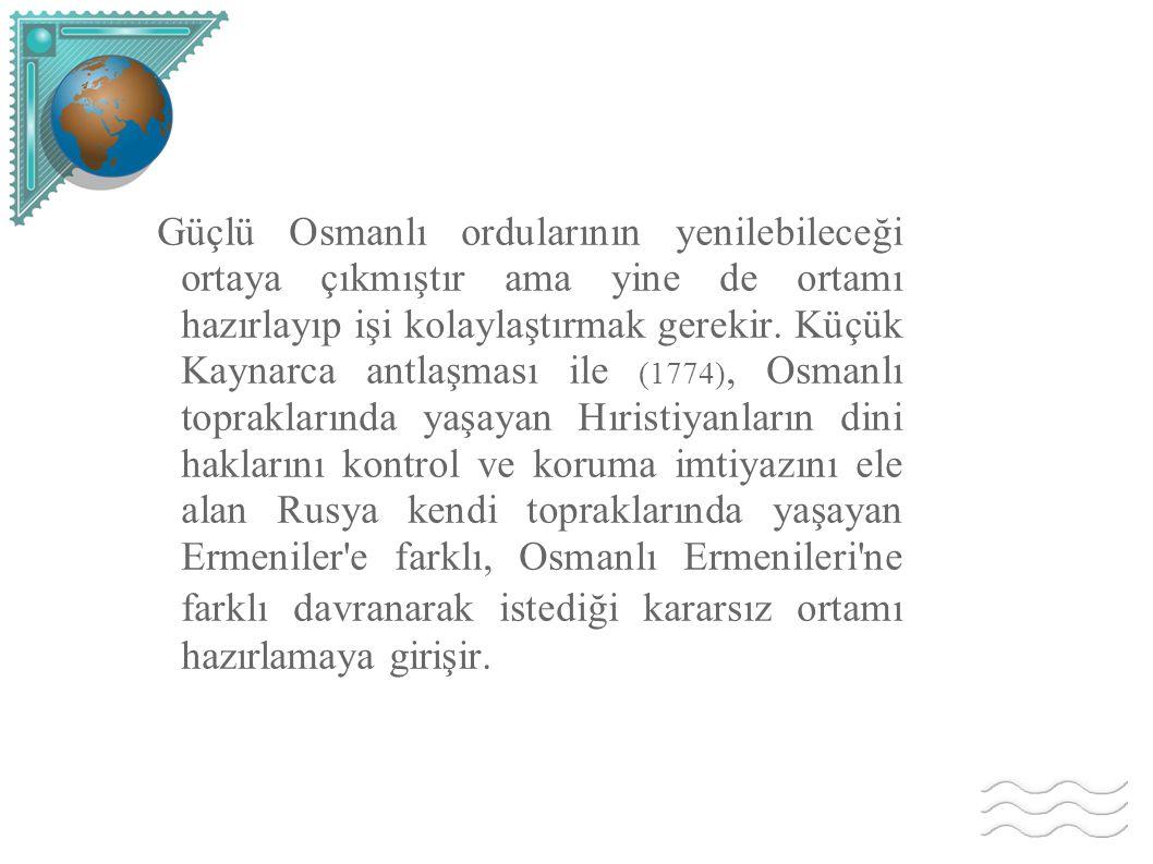 Güçlü Osmanlı ordularının yenilebileceği ortaya çıkmıştır ama yine de ortamı hazırlayıp işi kolaylaştırmak gerekir. Küçük Kaynarca antlaşması ile (177