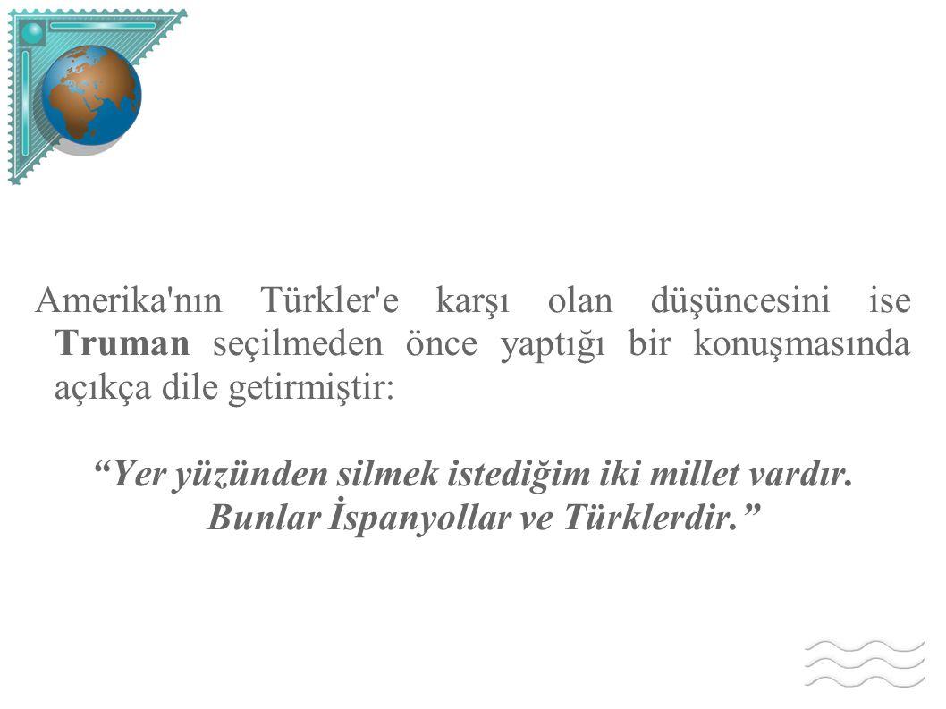"""Amerika'nın Türkler'e karşı olan düşüncesini ise Truman seçilmeden önce yaptığı bir konuşmasında açıkça dile getirmiştir: """"Yer yüzünden silmek istediğ"""
