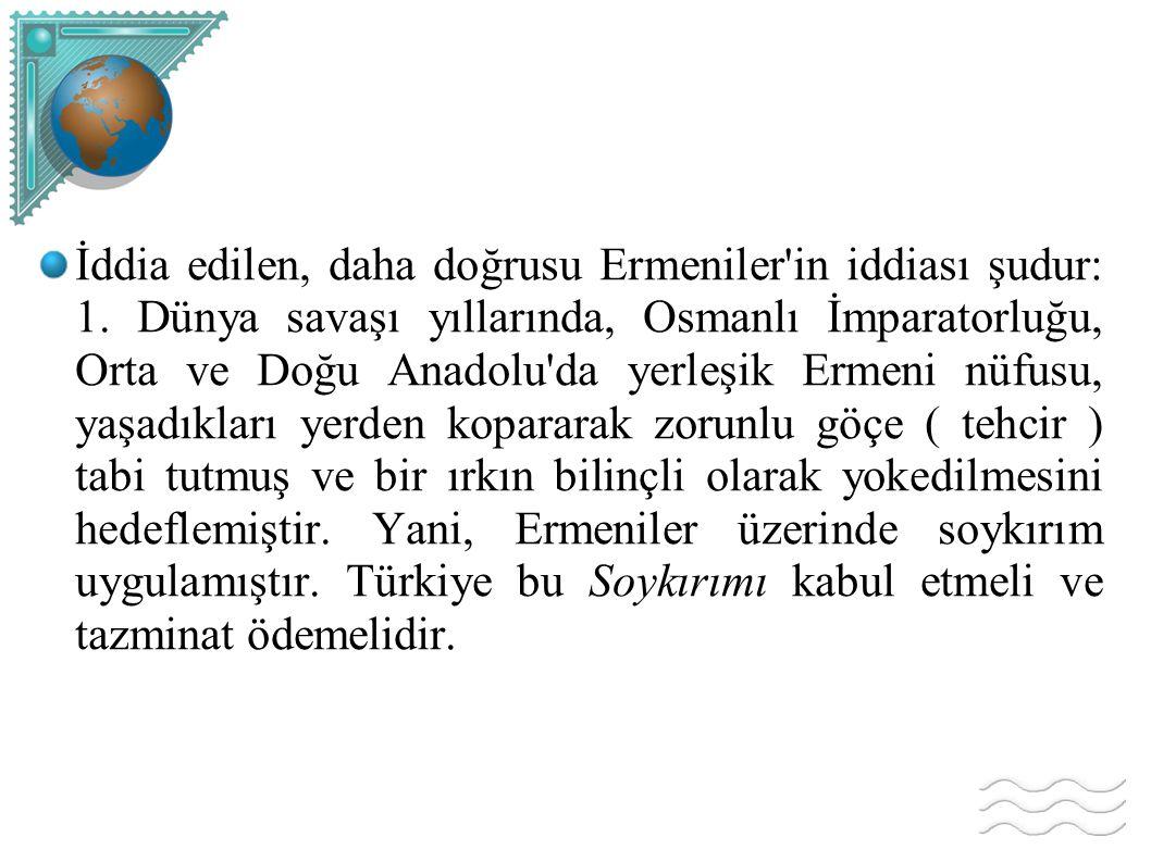 İddia edilen, daha doğrusu Ermeniler'in iddiası şudur: 1. Dünya savaşı yıllarında, Osmanlı İmparatorluğu, Orta ve Doğu Anadolu'da yerleşik Ermeni nüfu