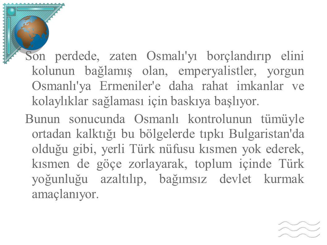 Son perdede, zaten Osmalı'yı borçlandırıp elini kolunun bağlamış olan, emperyalistler, yorgun Osmanlı'ya Ermeniler'e daha rahat imkanlar ve kolaylıkla