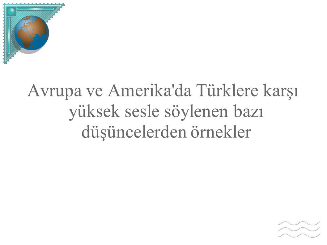 Avrupa ve Amerika'da Türklere karşı yüksek sesle söylenen bazı düşüncelerden örnekler