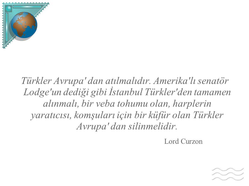 Türkler Avrupa' dan atılmalıdır. Amerika'lı senatör Lodge'un dediği gibi İstanbul Türkler'den tamamen alınmalı, bir veba tohumu olan, harplerin yaratı