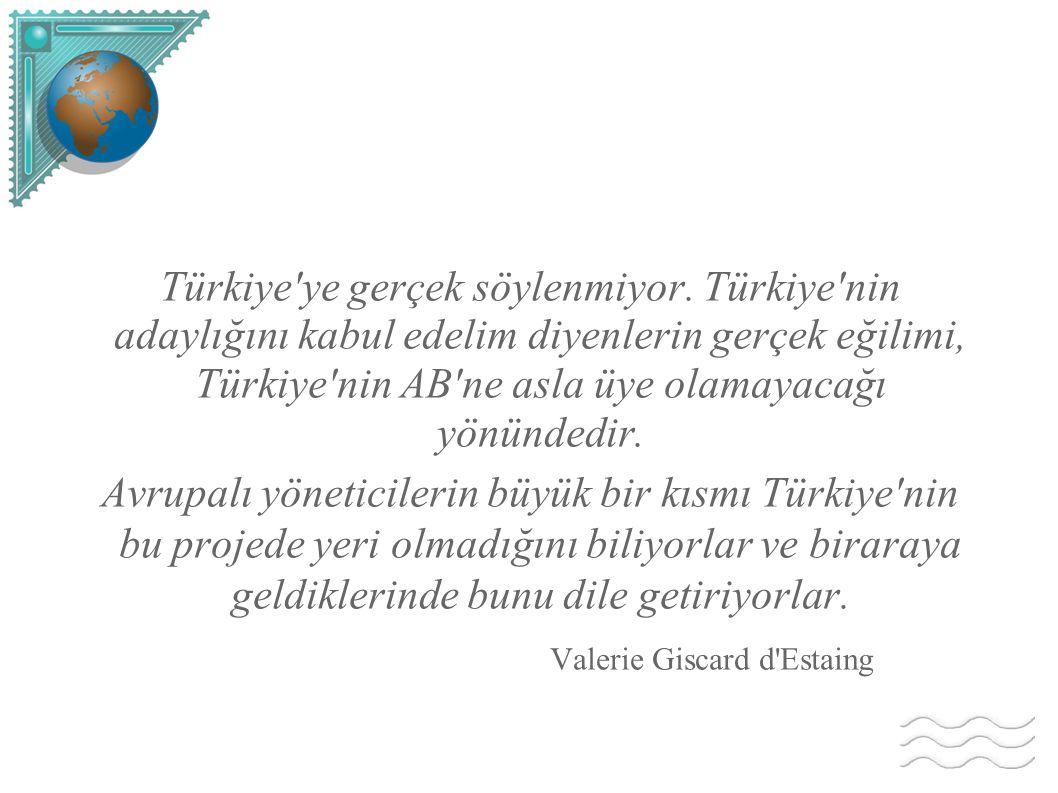 Türkiye'ye gerçek söylenmiyor. Türkiye'nin adaylığını kabul edelim diyenlerin gerçek eğilimi, Türkiye'nin AB'ne asla üye olamayacağı yönündedir. Avrup