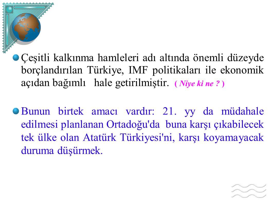 Çeşitli kalkınma hamleleri adı altında önemli düzeyde borçlandırılan Türkiye, IMF politikaları ile ekonomik açıdan bağımlı hale getirilmiştir. ( Niye