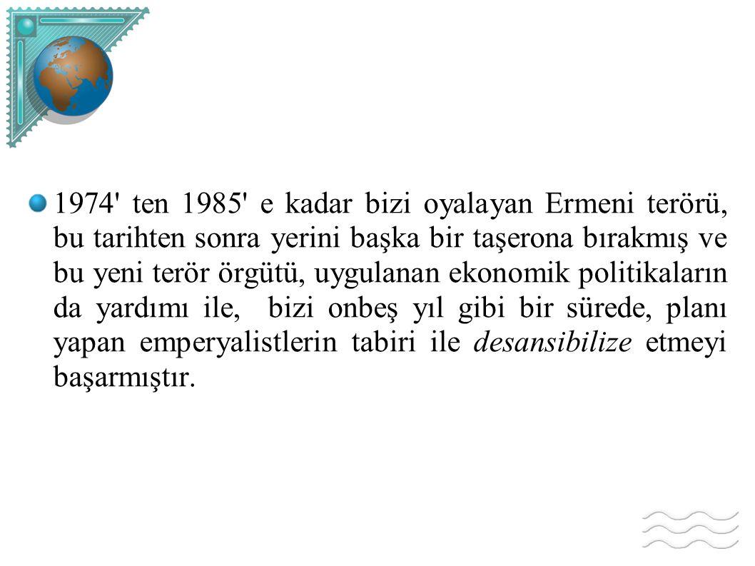 1974' ten 1985' e kadar bizi oyalayan Ermeni terörü, bu tarihten sonra yerini başka bir taşerona bırakmış ve bu yeni terör örgütü, uygulanan ekonomik