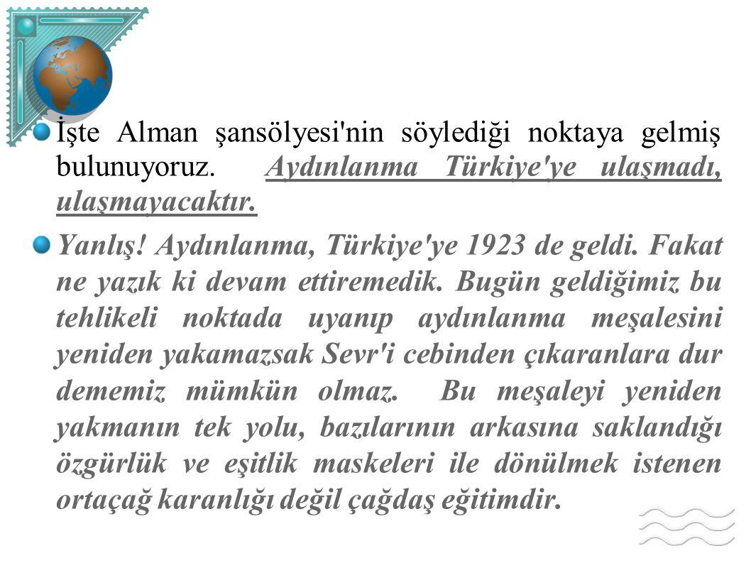 İşte Alman şansölyesi'nin söylediği noktaya gelmiş bulunuyoruz. Aydınlanma Türkiye'ye ulaşmadı, ulaşmayacaktır. Yanlış! Aydınlanma, Türkiye'ye 1923 de