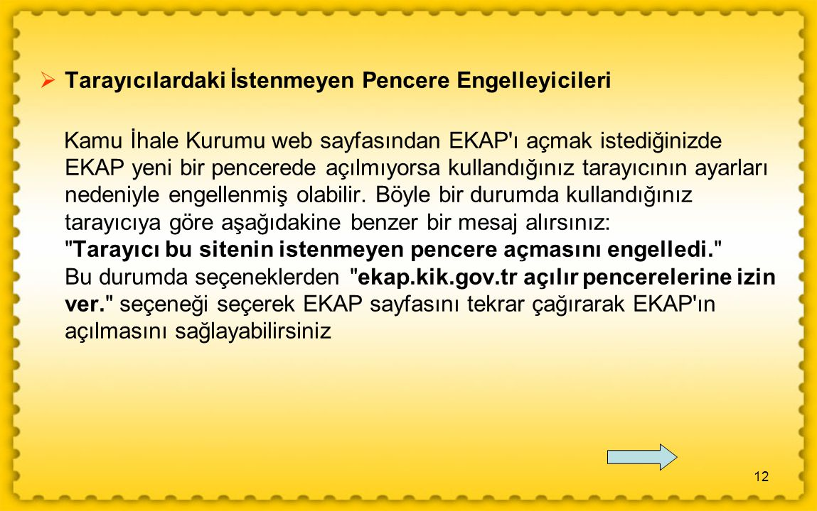12  Tarayıcılardaki İstenmeyen Pencere Engelleyicileri Kamu İhale Kurumu web sayfasından EKAP ı açmak istediğinizde EKAP yeni bir pencerede açılmıyorsa kullandığınız tarayıcının ayarları nedeniyle engellenmiş olabilir.