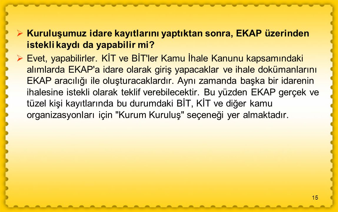 15  Kuruluşumuz idare kayıtlarını yaptıktan sonra, EKAP üzerinden istekli kaydı da yapabilir mi.