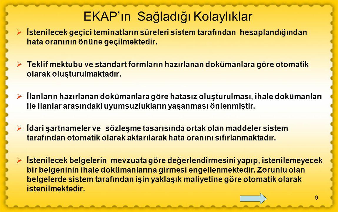 9 EKAP'ın Sağladığı Kolaylıklar  İstenilecek geçici teminatların süreleri sistem tarafından hesaplandığından hata oranının önüne geçilmektedir.  Tek