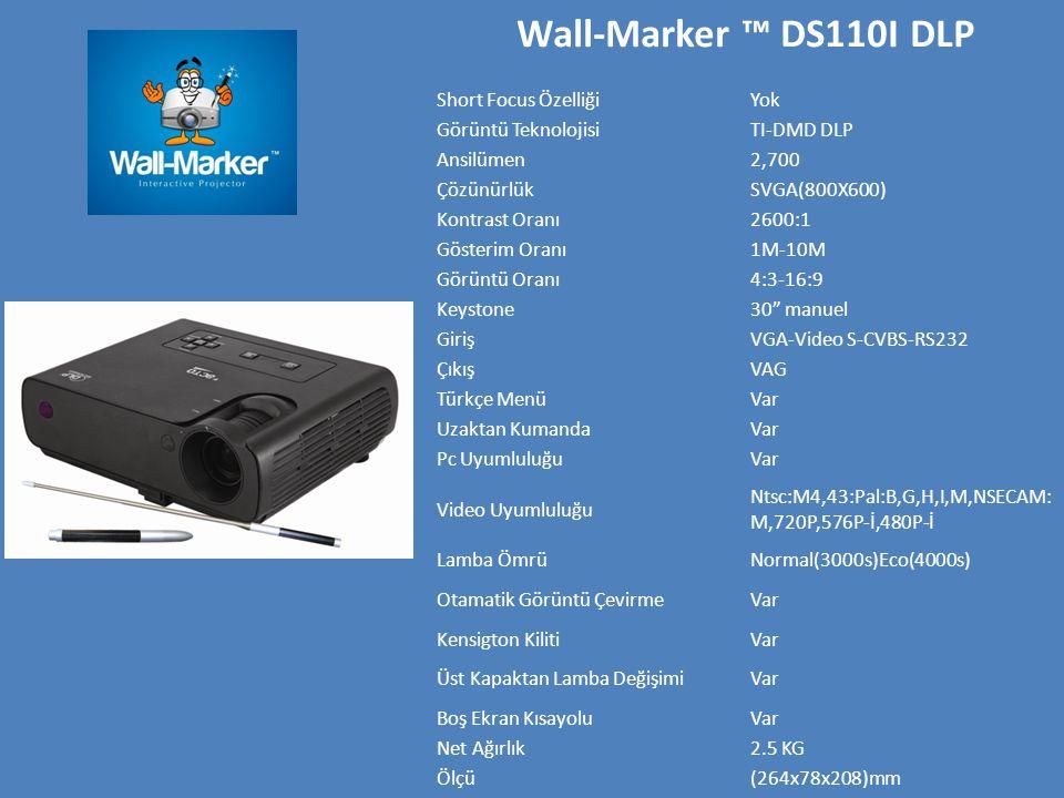 Wall-Marker ™ DS110I DLP Short Focus ÖzelliğiYok Görüntü TeknolojisiTI-DMD DLP Ansilümen2,700 ÇözünürlükSVGA(800X600) Kontrast Oranı2600:1 Gösterim Oranı1M-10M Görüntü Oranı4:3-16:9 Keystone30 manuel GirişVGA-Video S-CVBS-RS232 ÇıkışVAG Türkçe MenüVar Uzaktan KumandaVar Pc UyumluluğuVar Video Uyumluluğu Ntsc:M4,43:Pal:B,G,H,I,M,NSECAM: M,720P,576P-İ,480P-İ Lamba ÖmrüNormal(3000s)Eco(4000s) Otamatik Görüntü ÇevirmeVar Kensigton KilitiVar Üst Kapaktan Lamba DeğişimiVar Boş Ekran KısayoluVar Net Ağırlık2.5 KG Ölçü(264x78x208)mm