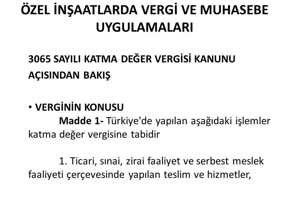ÖZEL İNŞAATLARDA VERGİ VE MUHASEBE UYGULAMALARI 3065 SAYILI KATMA DEĞER VERGİSİ KANUNU AÇISINDAN BAKIŞ • VERGİNİN KONUSU Madde 1- Türkiye'de yapılan a