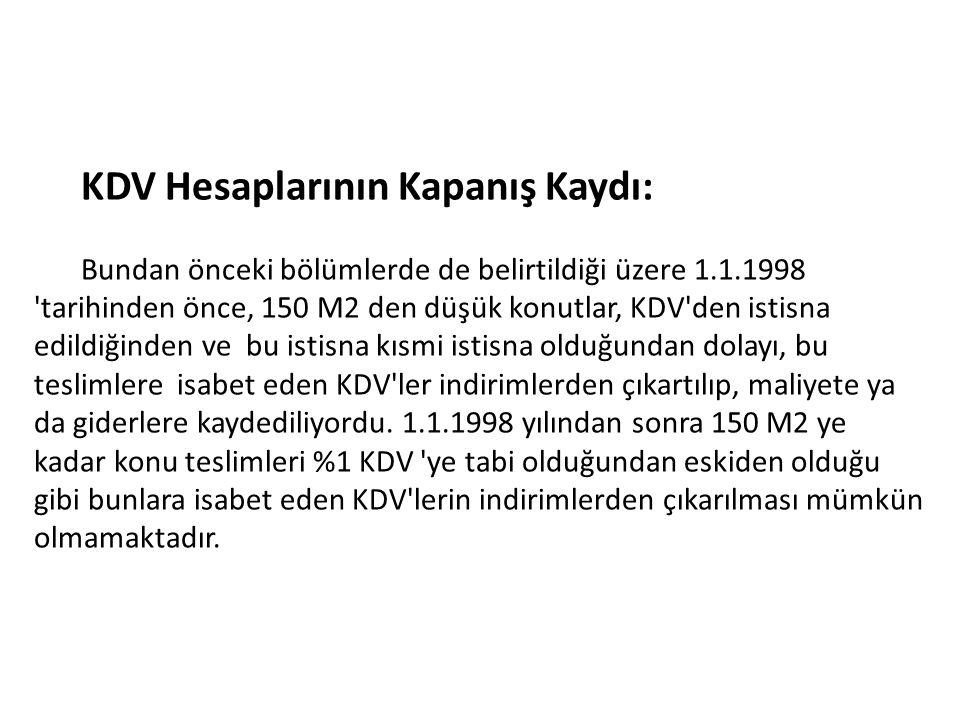 KDV Hesaplarının Kapanış Kaydı: Bundan önceki bölümlerde de belirtildiği üzere 1.1.1998 'tarihinden önce, 150 M2 den düşük konutlar, KDV'den istisna e