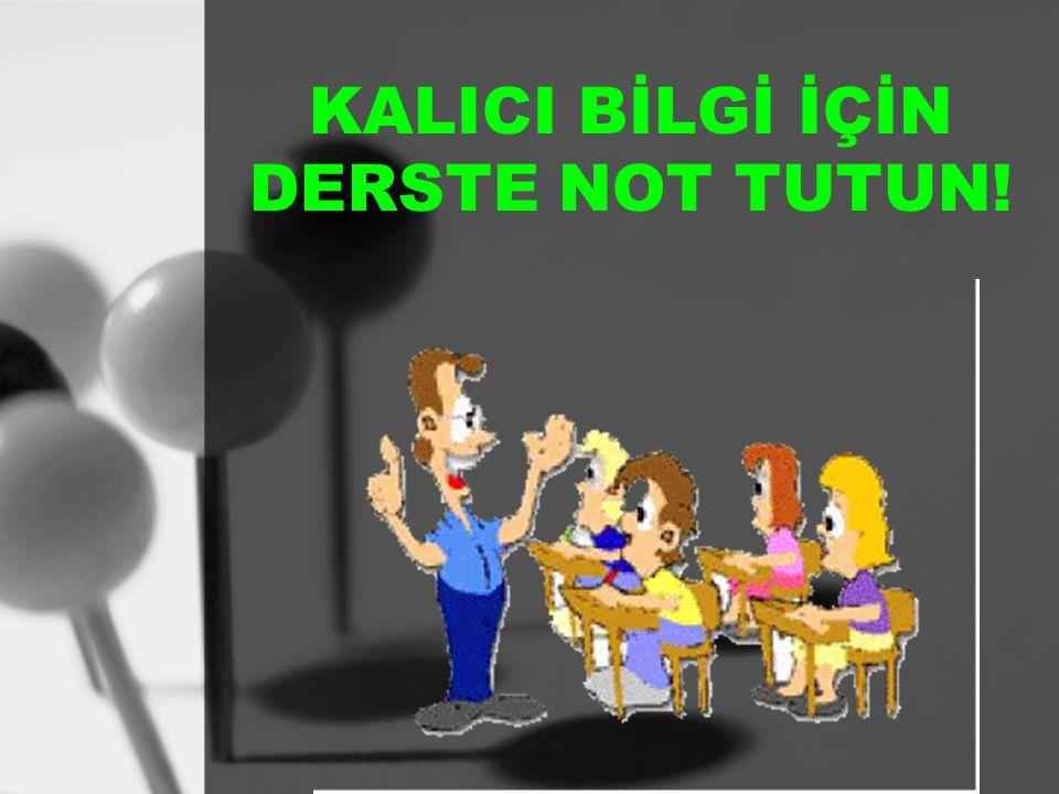 KALICI BİLGİ İÇİN DERSTE NOT TUTUN!