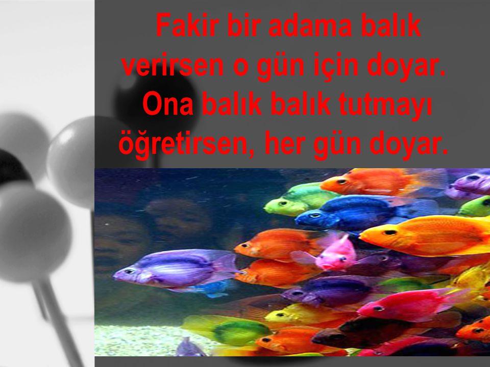 Fakir bir adama balık verirsen o gün için doyar. Ona balık balık tutmayı öğretirsen, her gün doyar.