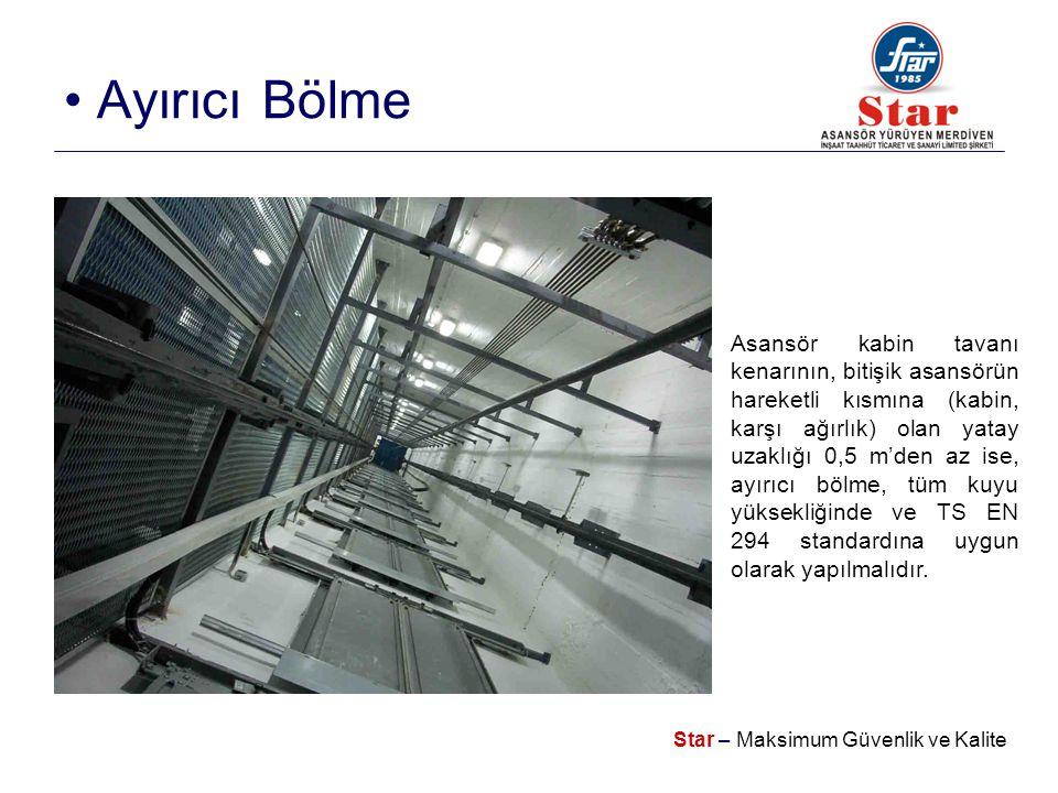 Star – Maksimum Güvenlik ve Kalite • Ayırıcı Bölme Asansör kabin tavanı kenarının, bitişik asansörün hareketli kısmına (kabin, karşı ağırlık) olan yatay uzaklığı 0,5 m'den az ise, ayırıcı bölme, tüm kuyu yüksekliğinde ve TS EN 294 standardına uygun olarak yapılmalıdır.