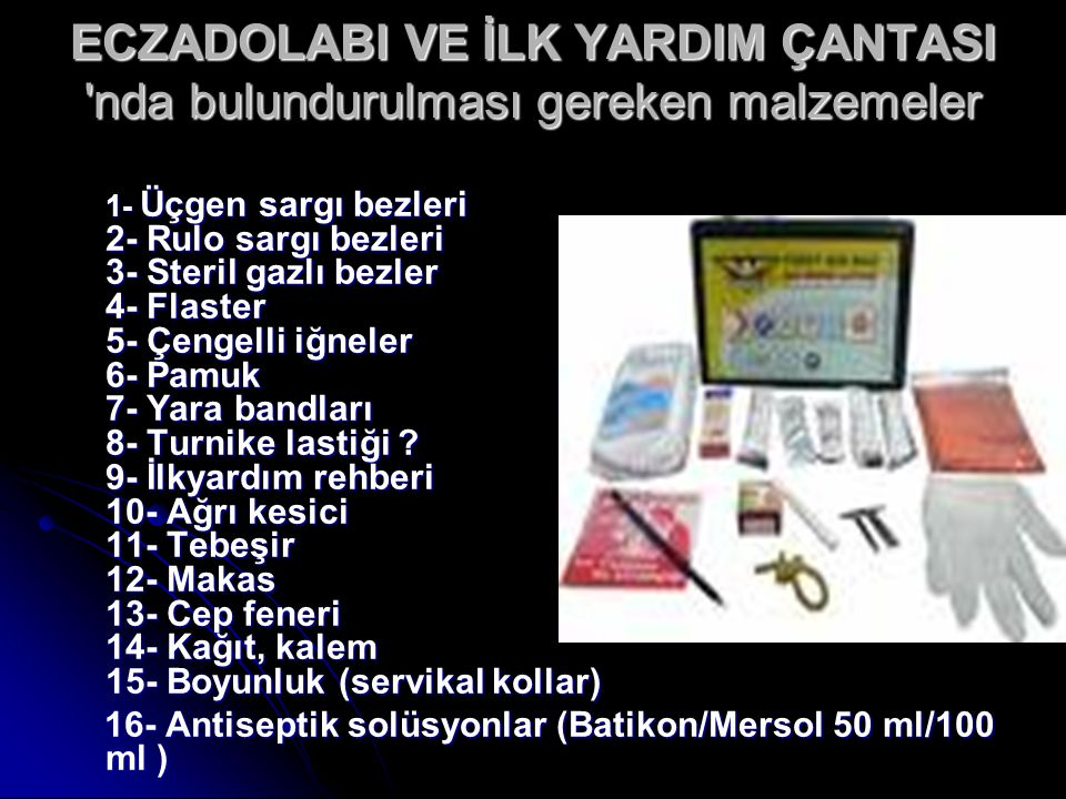 ECZADOLABI VE İLK YARDIM ÇANTASI 'nda bulundurulması gereken malzemeler 1- Üçgen sargı bezleri 2- Rulo sargı bezleri 3- Steril gazlı bezler 4- Flaster