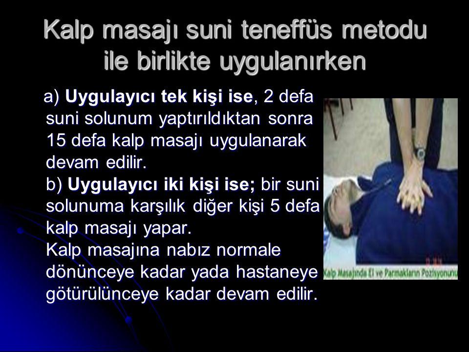Kalp masajı suni teneffüs metodu ile birlikte uygulanırken a) Uygulayıcı tek kişi ise, 2 defa suni solunum yaptırıldıktan sonra 15 defa kalp masajı uy