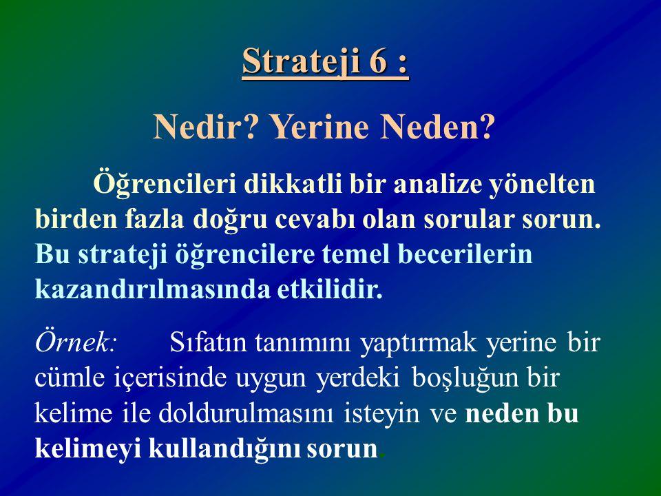 Strateji 5 : Doğru, Yanlış veya Hiçbiri? Ezberlenmiş bilgi ile cevaplandırılan sorular arkasından neden bu şekilde olduğunu sorun Örnek: Türkiye'de ka