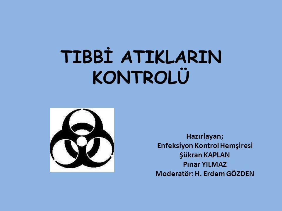 TIBBİ ATIKLARIN KONTROLÜ Hazırlayan; Enfeksiyon Kontrol Hemşiresi Şükran KAPLAN Pınar YILMAZ Moderatör: H. Erdem GÖZDEN
