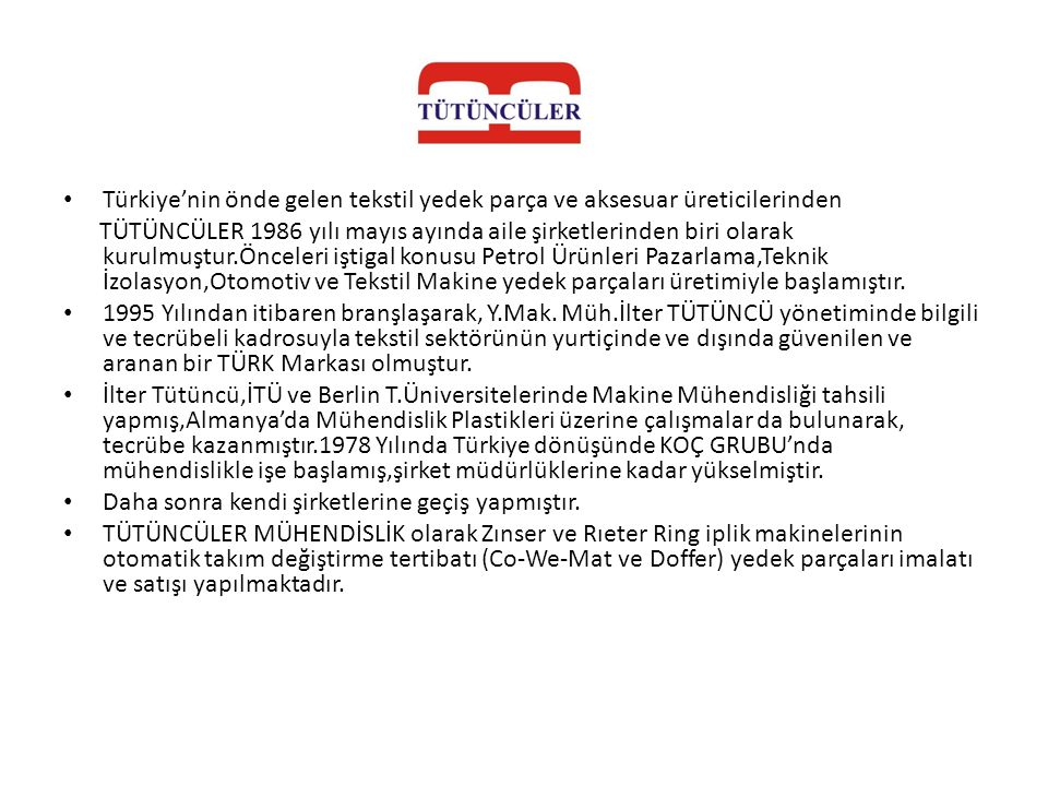 • Türkiye'nin önde gelen tekstil yedek parça ve aksesuar üreticilerinden TÜTÜNCÜLER 1986 yılı mayıs ayında aile şirketlerinden biri olarak kurulmuştur