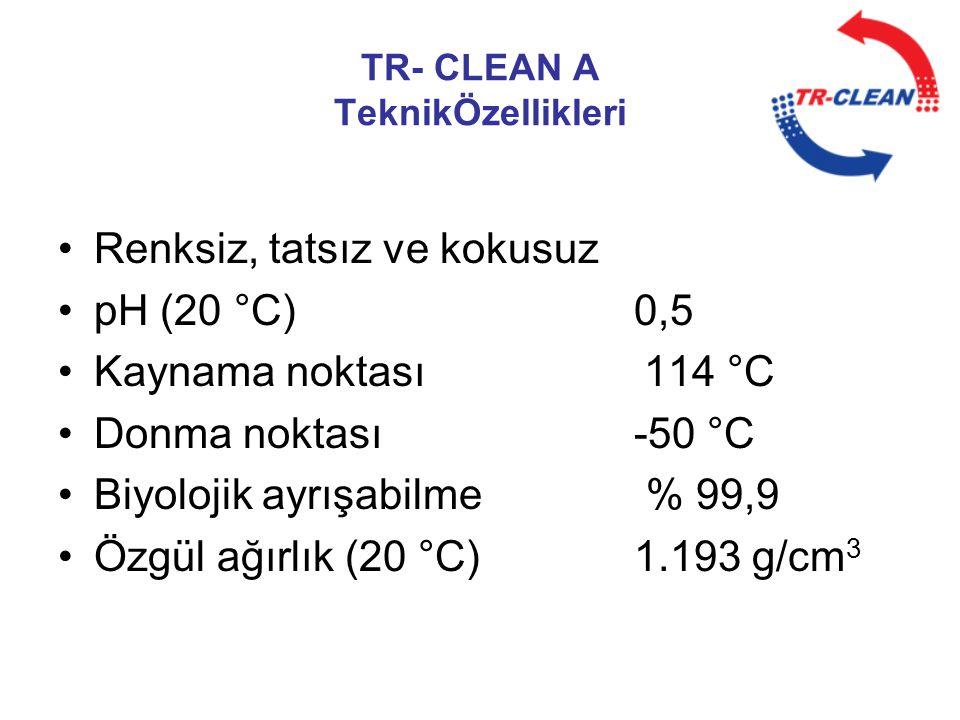 TR- CLEAN A TeknikÖzellikleri •Renksiz, tatsız ve kokusuz •pH (20 °C)0,5 •Kaynama noktası 114 °C •Donma noktası-50 °C •Biyolojik ayrışabilme % 99,9 •Ö