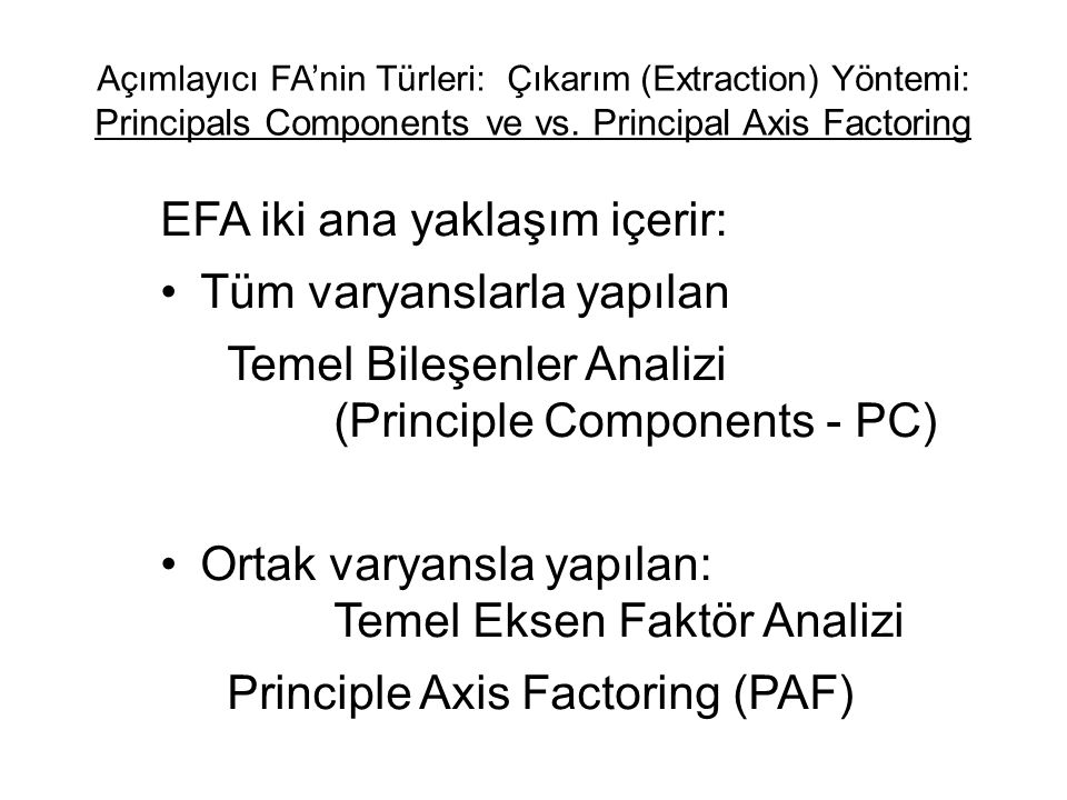 Açımlayıcı FA'nin Türleri: Çıkarım (Extraction) Yöntemi: Principals Components ve vs. Principal Axis Factoring EFA iki ana yaklaşım içerir: •Tüm varya