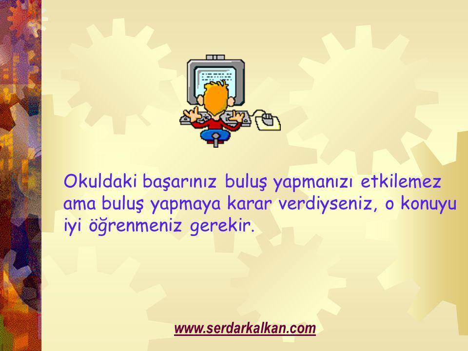 Okuldaki başarınız buluş yapmanızı etkilemez ama buluş yapmaya karar verdiyseniz, o konuyu iyi öğrenmeniz gerekir. www.serdarkalkan.com