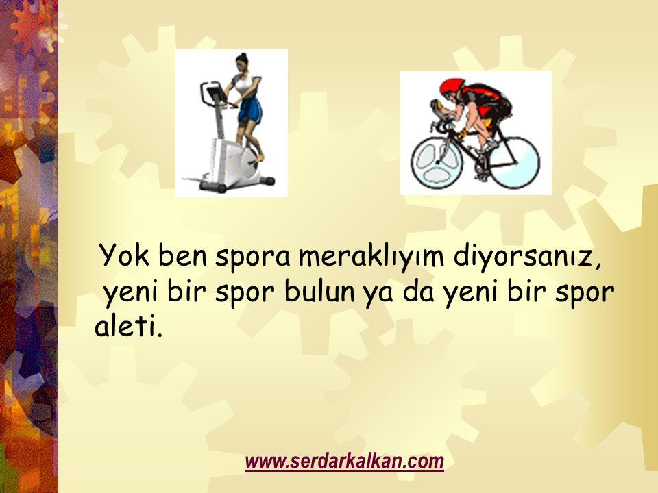 Yok ben spora meraklıyım diyorsanız, yeni bir spor bulun ya da yeni bir spor aleti. www.serdarkalkan.com
