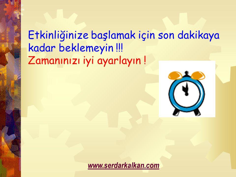 Etkinliğinize başlamak için son dakikaya kadar beklemeyin !!! Zamanınızı iyi ayarlayın ! www.serdarkalkan.com