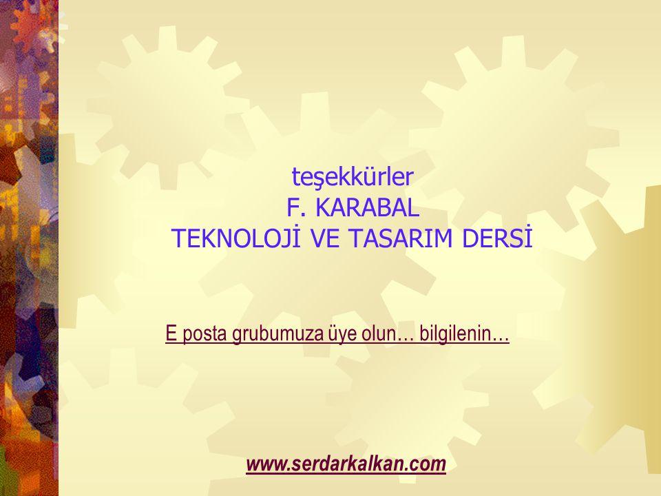 teşekkürler F. KARABAL TEKNOLOJİ VE TASARIM DERSİ www.serdarkalkan.com E posta grubumuza üye olun… bilgilenin…