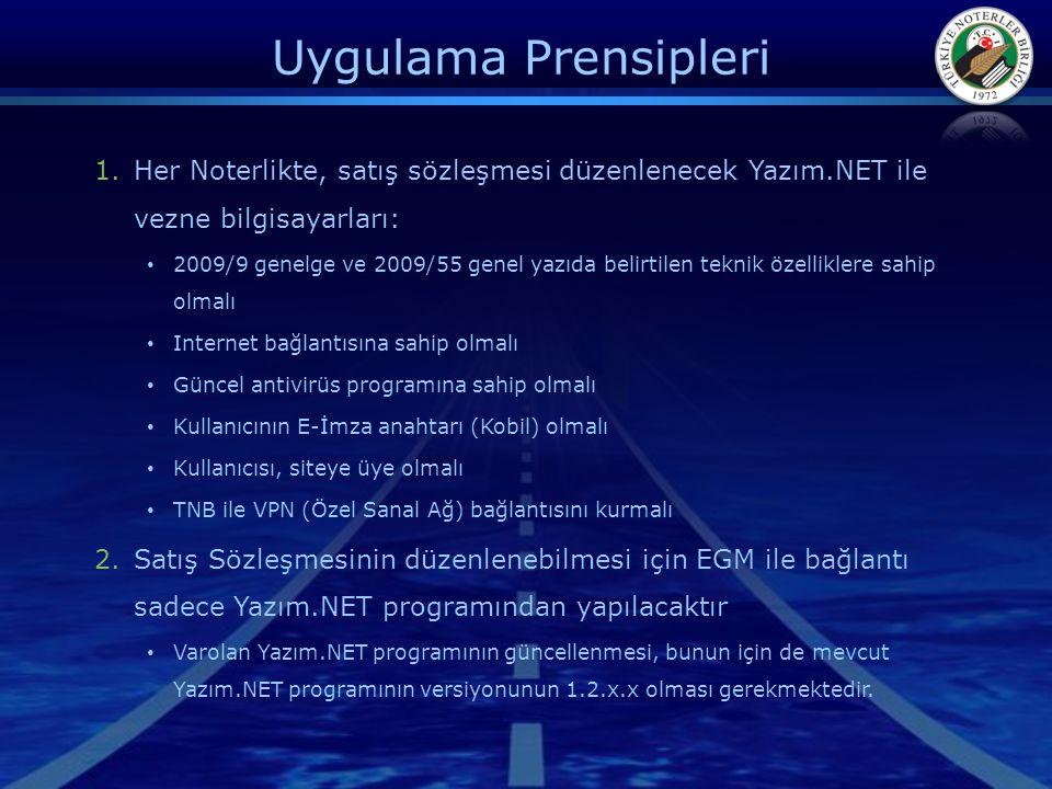 Uygulama Prensipleri 1.Her Noterlikte, satış sözleşmesi düzenlenecek Yazım.NET ile vezne bilgisayarları: • 2009/9 genelge ve 2009/55 genel yazıda belirtilen teknik özelliklere sahip olmalı • Internet bağlantısına sahip olmalı • Güncel antivirüs programına sahip olmalı • Kullanıcının E-İmza anahtarı (Kobil) olmalı • Kullanıcısı, siteye üye olmalı • TNB ile VPN (Özel Sanal Ağ) bağlantısını kurmalı 2.Satış Sözleşmesinin düzenlenebilmesi için EGM ile bağlantı sadece Yazım.NET programından yapılacaktır • Varolan Yazım.NET programının güncellenmesi, bunun için de mevcut Yazım.NET programının versiyonunun 1.2.x.x olması gerekmektedir.