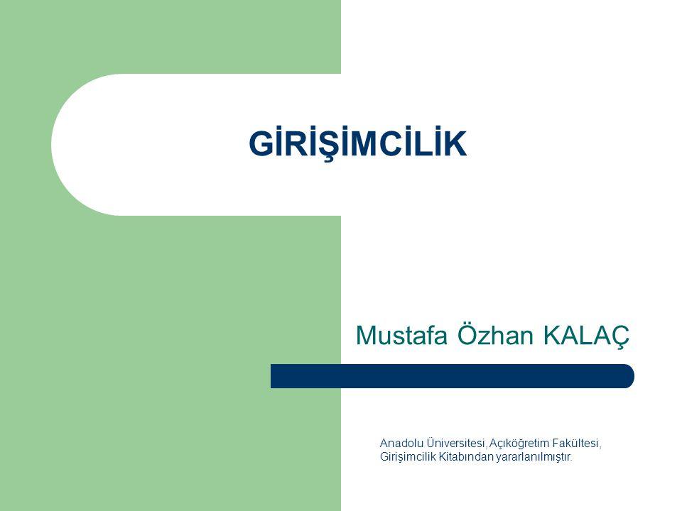 GİRİŞİMCİLİK Mustafa Özhan KALAÇ Anadolu Üniversitesi, Açıköğretim Fakültesi, Girişimcilik Kitabından yararlanılmıştır.