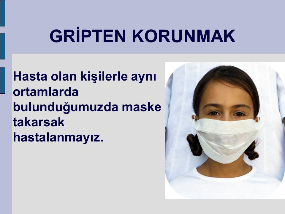 Hasta olan kişilerle aynı ortamlarda bulunduğumuzda maske takarsak hastalanmayız. GRİPTEN KORUNMAK