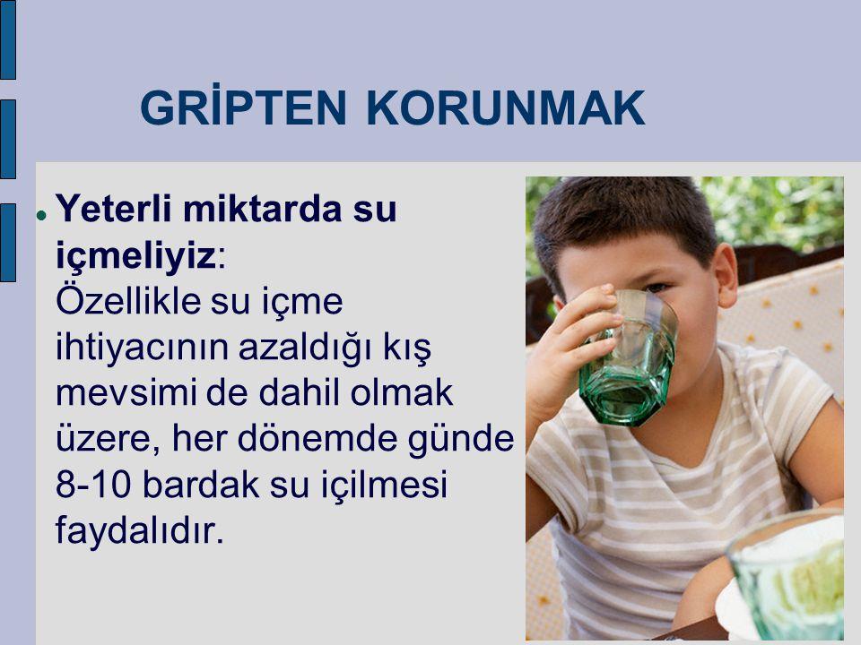 GRİPTEN KORUNMAK  Yeterli miktarda su içmeliyiz: Özellikle su içme ihtiyacının azaldığı kış mevsimi de dahil olmak üzere, her dönemde günde 8-10 bard
