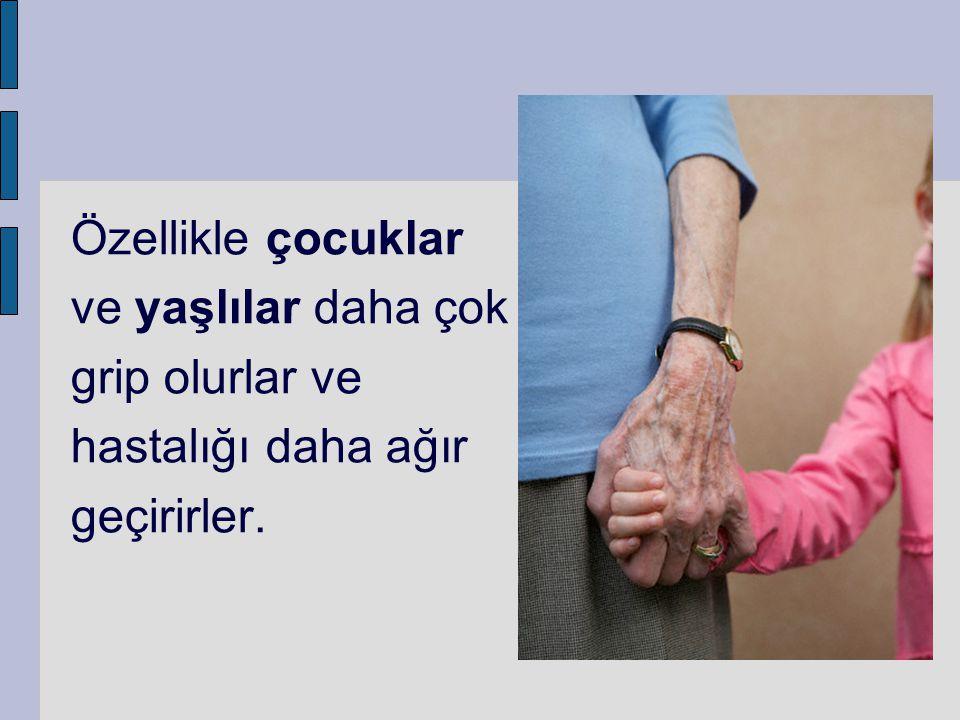 Özellikle çocuklar ve yaşlılar daha çok grip olurlar ve hastalığı daha ağır geçirirler.