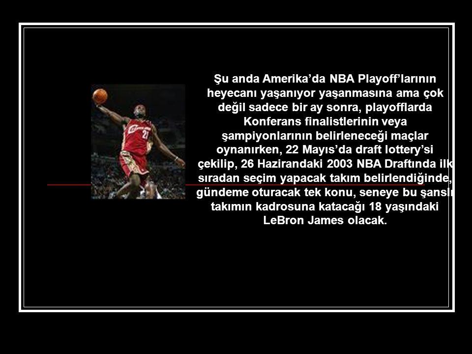 Şu anda Amerika'da NBA Playoff'larının heyecanı yaşanıyor yaşanmasına ama çok değil sadece bir ay sonra, playofflarda Konferans finalistlerinin veya şampiyonlarının belirleneceği maçlar oynanırken, 22 Mayıs'da draft lottery'si çekilip, 26 Hazirandaki 2003 NBA Draftında ilk sıradan seçim yapacak takım belirlendiğinde, gündeme oturacak tek konu, seneye bu şanslı takımın kadrosuna katacağı 18 yaşındaki LeBron James olacak.
