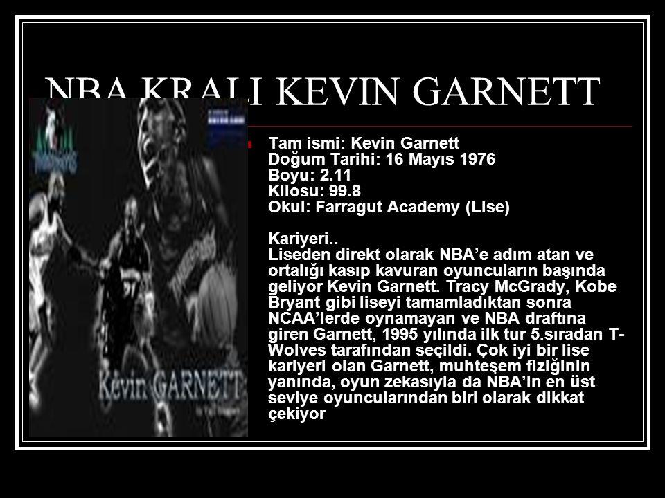 NBA KRALI KEVIN GARNETT  Tam ismi: Kevin Garnett Doğum Tarihi: 16 Mayıs 1976 Boyu: 2.11 Kilosu: 99.8 Okul: Farragut Academy (Lise) Kariyeri..