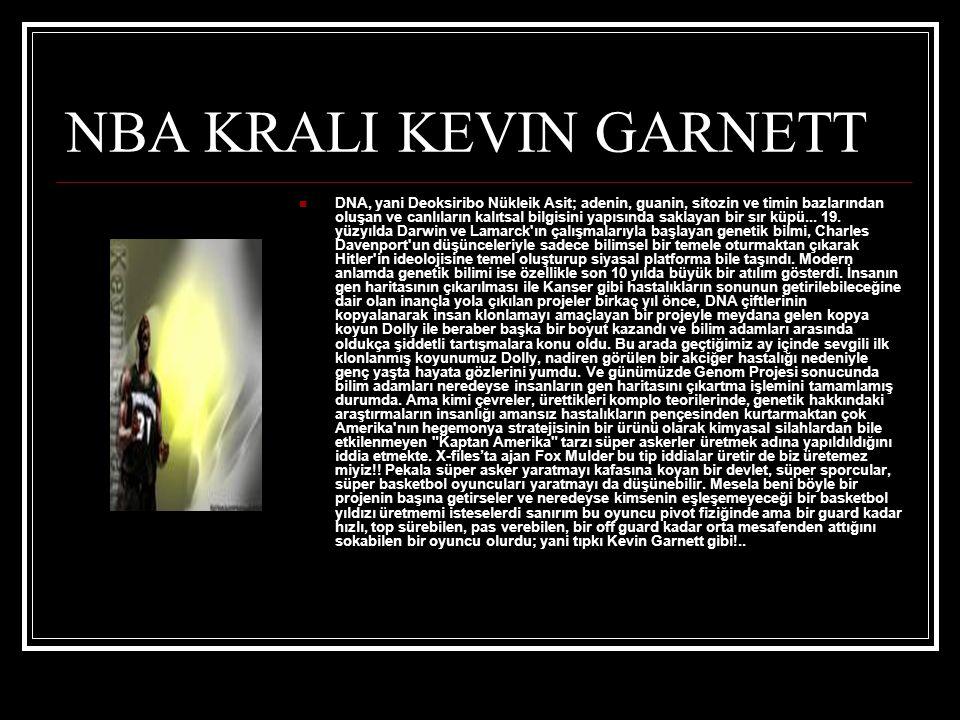 NBA KRALI KEVIN GARNETT  DNA, yani Deoksiribo Nükleik Asit; adenin, guanin, sitozin ve timin bazlarından oluşan ve canlıların kalıtsal bilgisini yapısında saklayan bir sır küpü...